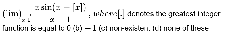 """`(""""lim"""")_(xvec1)(xsin(x-[x]))/(x-1),w h e r e[dot]` denotes the greatest integer function is equal to  0 (b)   `-1`  (c) non-existent (d)   none of these"""