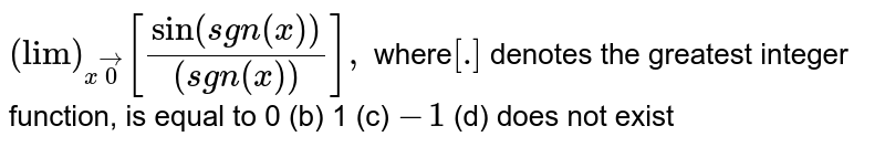 """`(""""lim"""")_(xvec0)[(sin(sgn(x)))/((sgn(x)))],` where`[dot]` denotes the greatest integer function, is equal to 0 (b) 1   (c) `-1`  (d) does not exist"""