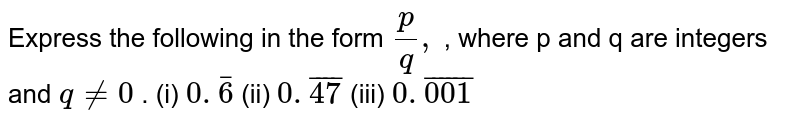 Express the following in the form `p/q ,` , where p and q are integers and `q!=0` . (i) `0. bar6`  (ii)   `0. bar 47`  (iii)   `0. bar 001`