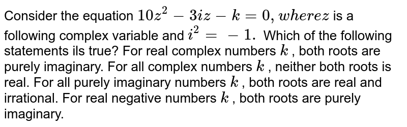 Consider the equation `10 z^2-3i z-k=0,w h e r ez` is a following complex variable and `i^2=-1.` Which of the following statements ils true? For real complex numbers `k` , both roots are purely imaginary. For all complex numbers `k` , neither both roots is real. For all purely imaginary numbers `k` , both roots are real and irrational. For real negative numbers `k` , both roots are purely imaginary.