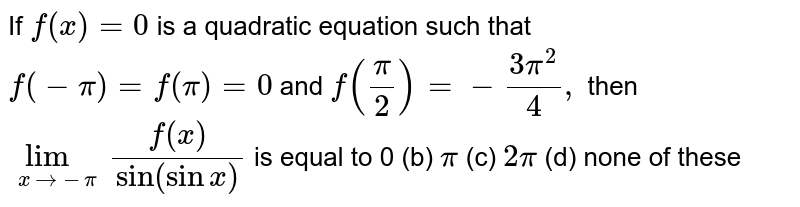 """If `f(x)=0` is a quadratic equation such that `f(-pi)=f(pi)=0` and `f(pi/2)=-(3pi^2)/4,` then `lim_(x->-pi)(f(x))/(""""sin""""(sinx)` is equal to (a)`0` (b) `pi`  (c)   `2pi`  (d)   none of these"""