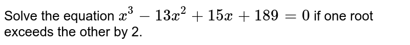 Solve the equation `x^3-13 x^2+15 x+189=0` if one root exceeds the other by 2.