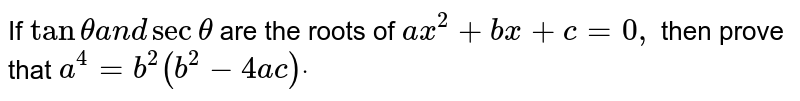 If `tanthetaa n dsectheta` are the roots of `a x^2+b x+c=0,` then prove that `a^4=b^2(b^2-4ac)dot`
