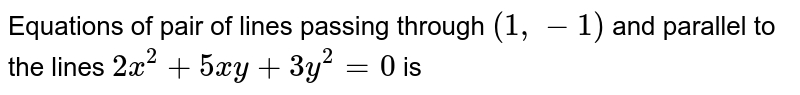 Equations of pair of lines passing through `(1,-1)` and parallel to the lines `2x^(2)+5xy+3y^(2)=0` is