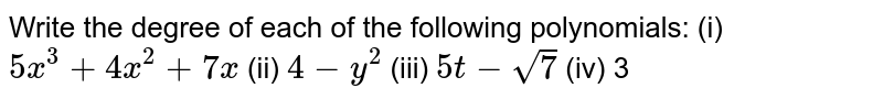 Write the degree of each of the   following polynomials: (i) `5x^3+4x^2+7x`  (ii)   `4-y^2`  (iii)   `5t-sqrt(7)`  (iv)   3