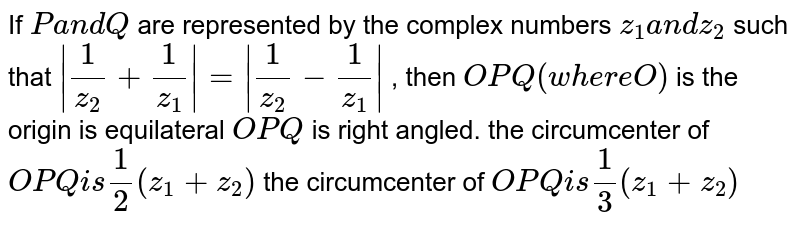 If `Pa n dQ` are represented by the complex numbers `z_1a n dz_2` such that `|1/z_2+1/z_1|=|1/(z_2)-1/z_1|` , then  `O P Q(w h e r eO)` is the origin is equilateral  `O P Q` is right angled. the circumcenter of ` O P Qi s1/2(z_1+z_2)`  the circumcenter of ` O P Qi s1/3(z_1+z_2)`