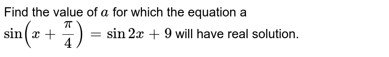 Find the   value of `a` for which   the equation a `sin(x+pi/4)=sin2x+9` will have   real solution.
