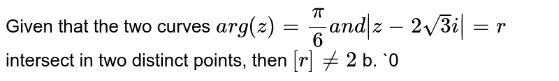 Given that the two curves `a r g(z)=pi/6a n d|z-2sqrt(3)i|=r` intersect in two distinct points, then `[r]!=2` b. `0<r<3`  c. `r=6` d. `3<r<2sqrt(3)`  ([r] represents integral part of r)