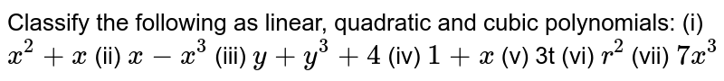 Classify the following as linear,   quadratic and cubic polynomials: (i) `x^2+x`  (ii)   `x-x^3`  (iii)   `y+y^3+4`  (iv)   `1+x`  (v)   3t (vi) `r^2`  (vii)   `7x^3`