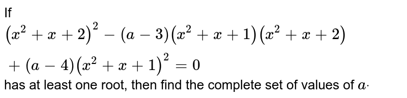 If `(x^2+x+2)^2-(a-3)(x^2+x+1)(x^2+x+2)+(a-4)(x^2+x+1)^2= 0` has at least one root, then find the complete set of values of `adot`