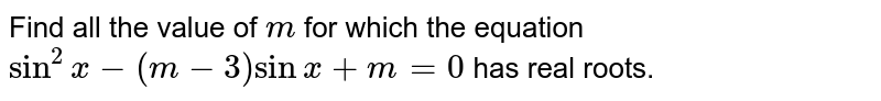 Find all the value of `m` for which the equation `sin^2x-(m-3)sinx+m=0` has real   roots.