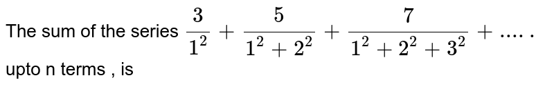 The sum of the series `3/(1^2)+5/(1^2+2^2)+7/(1^2+2^2+3^2)+.....` upto n terms , is