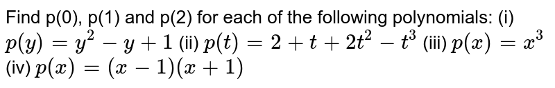Find p(0), p(1) and p(2) for each of   the following polynomials: (i) `p(y)=y^2-y+1` (ii) `p(t)=2+t+2t^2-t^3`  (iii)   `p(x)=x^3`   (iv) `p(x)=(x-1)(x+1)`