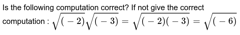 Is the following computation correct? If not give the correct   computation : `sqrt((-2))sqrt((-3))=sqrt((-2)(-3))=sqrt((-6))`