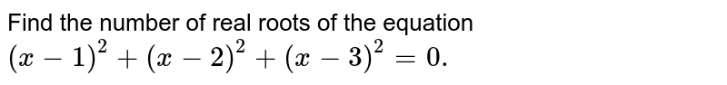 Find the number of real roots of the equation `(x-1)^2+(x-2)^2+(x-3)^2=0.`