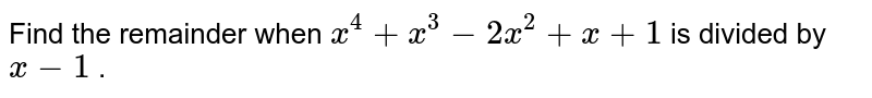 Find the remainder when `x^4+x^3-2x^2+x+1` is divided by`x-1` .