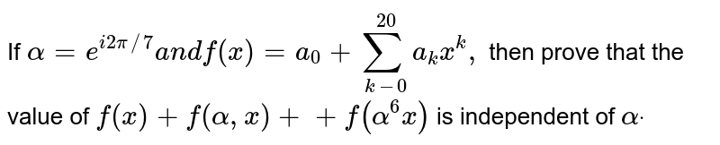 If `alpha=e^(i2pi//7)a n df(x)=a_0+sum_(k-0)^(20)a_k x^k ,` then prove that the value of `f(x)+f(alpha, x)++f(alpha^6x)` is independent of `alphadot`