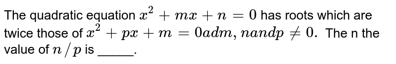 The quadratic equation `x^2+m x+n=0` has roots which are twice those of `x^2+p x+m=0a dm ,na n dp!=0.` The n the value of `n//p` is _____.