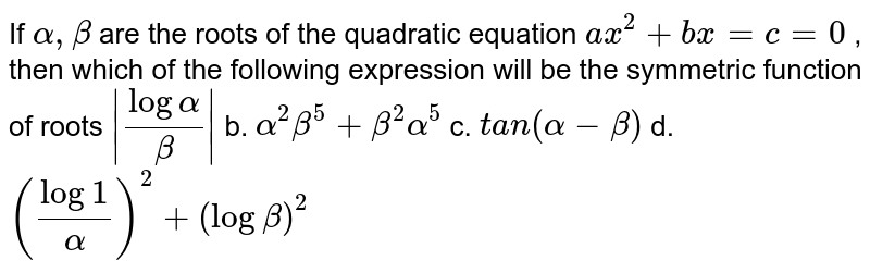If `alpha,beta` are the roots of the quadratic equation `a x^2+b x=c=0` , then which of the following expression will be the symmetric function   of roots a.`|log(alpha/beta)|` b. `alpha^2beta^5+beta^2alpha^5`  c. `t a n(alpha-beta)` d. `(log(1/alpha))^2+(logbeta)^2`