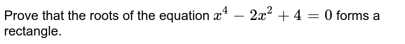 Prove that the roots of the equation `x^4-2x^2+4=0` forms a rectangle.