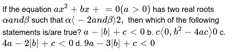 If the equation `a x^2+b x+c=0(a >0)` has two real roots `alphaa n dbeta` such that `alphalt-2` and `betagt2,` then which of the following statements is/are true? (a)`a-|b|+c<0` (b)`clt0,b^2-4a cgt0`  (c) `4a-2|b|+c<0` (d) `9a-3|b|+c<0`