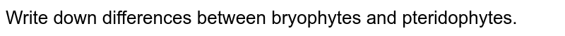 Write down differences between bryophytes and pteridophytes.