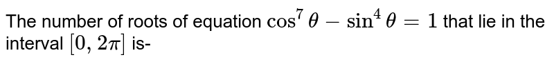 The number of roots of equation `cos^(7)theta -  sin^(4)theta = 1`   that lie in the interval `[0,2pi]` is-