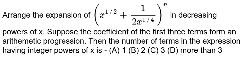 Arrange  the expansion of `(x^(1//2) + (1)/(2x^(1//4)))^n` in  decreasing  powers of x.  Suppose the  coefficient    of the first three terms  form  an arithemetic  progression. Then the number of terms in the expression  having  integer   powers of  x is - (A) 1 (B) 2 (C) 3 (D) more than 3