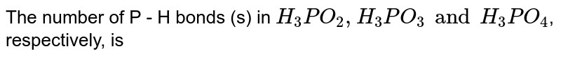 The number of P - H bonds (s) in `H_(3)PO_(2), H_(3)PO_(3) and H_(3)PO_(4)`, respectively, is