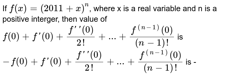 If `f(x)=(2011 + x)^(n)`, where x is a real variable and n is a positive interger, then value of `f(0)+f'(0)+ (f'' (0))/(2!)+...+ (f^((n-1))(0))/((n-1)!)` is `-f(0)+f'(0)+ (f'' (0))/(2!)+...+ (f^((n-1))(0))/((n-1)!)` is -