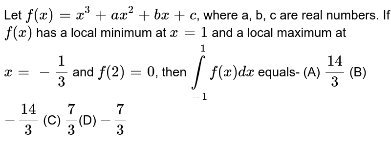 Let `f(x)=x^(3)+ax^(2)+bx+c`, where a, b, c are real numbers. If `f(x)` has a local minimum at `x = 1` and a local maximum at `x=-1/3` and `f(2)=0`, then `underset(-1)overset(1)(int) f(x) dx` equals- (A) `14/3  ` (B) `-14/3 `  (C)  ` 7/3 `(D)  ` -7/3 `