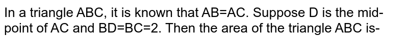 In a triangle ABC, it is known that AB=AC. Suppose D is the mid-point of AC and BD=BC=2. Then the area of the triangle ABC is-