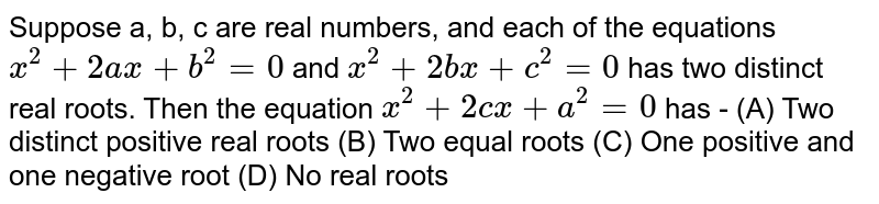 Suppose a, b, c are real numbers, and each of the equations `x^(2)+2ax+b^(2)=0` and `x^(2)+2bx+c^(2)=0` has two distinct real roots. Then the equation `x^(2)+2cx+a^(2)=0` has - (A) Two distinct positive real roots (B) Two equal roots  (C) One positive and one negative root (D) No real roots