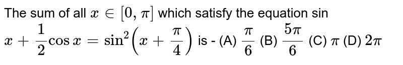 The sum of all `x in [0,pi]` which satisfy the equation sin `x+(1)/(2)cos x =sin^(2)(x+(pi)/(4))` is - (A)  ` pi/6   `    (B)  `  (5pi)/6  `      (C)  ` pi    `    (D)   `2pi `