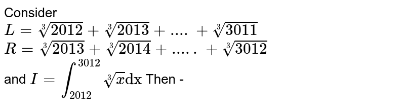 """Consider <br> `L=root3(2012)+root3(2013)+....+root3(3011)` <br> `R=root3(2013)+root3(2014)+.....+root3(3012)` <br> and `I=int_(2012)^(3012)root3(x)""""dx""""` Then -"""