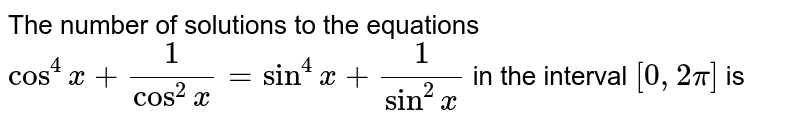 The number of solutions to the equations  `cos^(4)x+(1)/(cos^(2)x)=sin^(4)x+(1)/(sin^(2)x)` in the interval `[0,2pi]` is