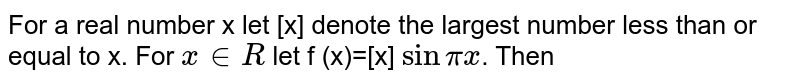 For a real number x let [x] denote the largest number less than or equal to x. For ` x in R` let f (x)=[x] `sin pix`. Then
