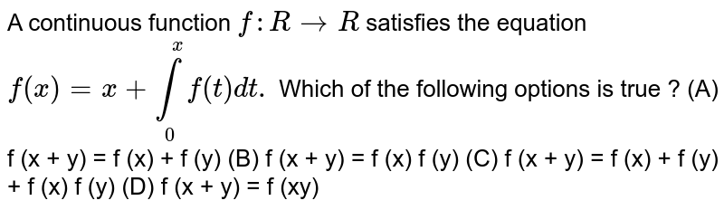 A continuous function `f: R rarrR` satisfies the equation `f(x)=x+underset(0)overset(x)intf(t)dt.` Which of the following options is true ?  (A) f (x + y) = f (x) + f (y)  (B) f (x + y) = f (x) f (y)  (C) f (x + y) = f (x) + f (y) + f (x) f (y) (D) f (x + y) = f (xy)