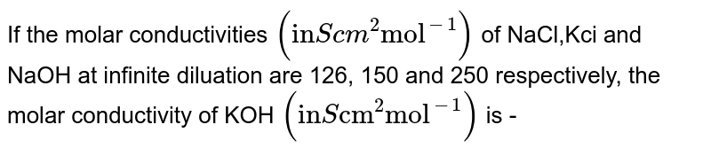 """If the molar conductivities `(""""in"""" S cm^(2) """"mol""""^(-1))` of NaCl,Kci and NaOH at  infinite diluation are 126, 150 and 250 respectively, the molar conductivity of KOH `(""""in"""" S """"cm""""^(2) """"mol""""^(-1))` is -"""