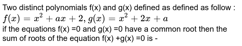Two  distinct polynomials f(x)  and  g(x)  defined  as  defined  as follow :  <br>  `f(x)  =x^(2) +ax+2,g(x) =x^(2) +2x+a` <br>  if  the equations  f(x) =0 and g(x) =0 have  a common root  then  the sum  of roots  of the  equation  f(x) +g(x) =0 is -