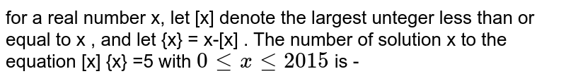 for  a real  number  x, let  [x]  denote  the  largest  unteger  less  than  or equal  to x , and let  {x}  = x-[x] . The  number  of solution  x to  the  equation  [x] {x} =5  with   `0 le  xle  2015` is -