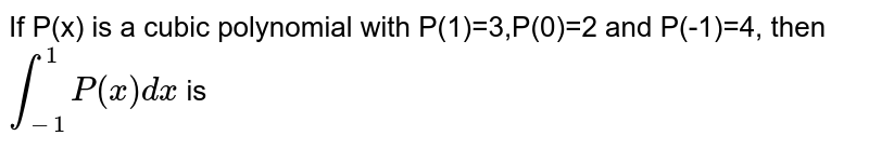 If P(x) is a cubic polynomial with P(1)=3,P(0)=2 and P(-1)=4, then `int_-1^1 P(x)dx` is