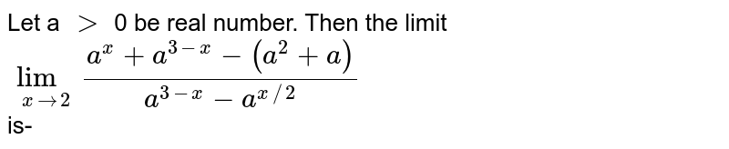 Let a `gt` 0 be real number. Then the limit  <br> `underset(xto2)lim(a^(x)+a^(3-x)-(a^(2)+a))/(a^(3-x)-a^(x//2))` <br> is-