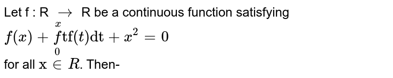 """Let f : R `to` R be a continuous function satisfying <br> `f(x)+underset(0)overset(x)(f)""""tf""""(t)""""dt""""+x^(2)=0` <br> for all `""""x""""inR`. Then-"""