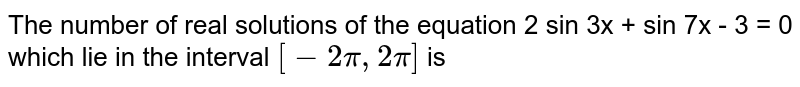 The number of real solutions of the equation 2 sin 3x + sin 7x - 3 = 0 which lie in the interval `[-2pi , 2pi]` is