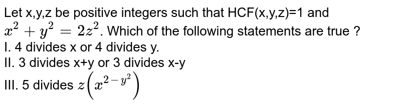 Let x,y,z be positive integers such that HCF(x,y,z)=1 and `x^(2)+y^(2)=2z^(2)`. Which of the following statements are true ? <br> I. 4 divides x or 4 divides y. <br> II. 3 divides x+y or 3 divides x-y <br> III. 5 divides `z(x^(2-y^(2)))`