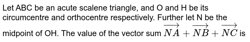 Let ABC be an acute scalene triangle, and O and H be its circumcentre  and orthocentre respectively. Further let N be the midpoint of OH. The value of the vector sum `vec(NA)+vec(NB)+vec(NC` is