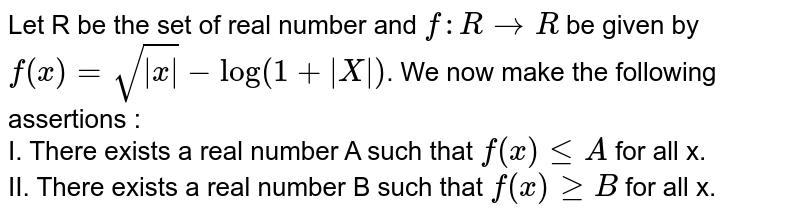Let R be the set of real number and `f: R to R` be given by `f(x)=sqrt(|x|)- log (1+|X|)`. We  now make the following assertions : <br> I. There exists a real number A such that `f(x) leA` for all x. <br> II. There exists a real number B such that `f(x) geB` for all x.