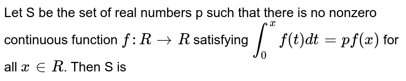 Let S be the set of real numbers p such that there is no nonzero continuous function `f: R to R` satisfying `int_(0)^(x) f(t) dt= p f(x)` for all `x in R`. Then S is