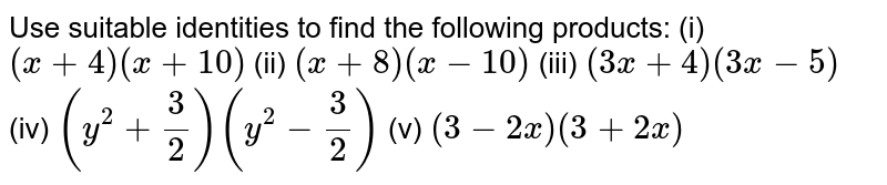 Use suitable identities to find the   following products: (i) `(x+4)(x+10)`  (ii)   `(x+8)(x-10)`  (iii)   `(3x+4)(3x-5)`  (iv) `(y^2+3/2)(y^2-3/2)`  (v)   `(3-2x)(3+2x)`